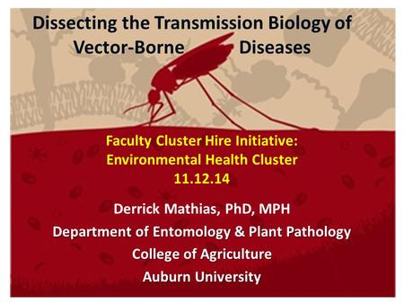 Dissecting the Transmission Biology of Vector-Borne Diseases Derrick Mathias, PhD, MPH Department of Entomology & Plant Pathology College of Agriculture.