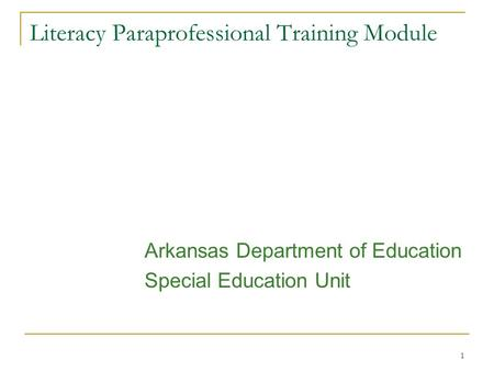 1 Literacy Paraprofessional Training Module Arkansas Department of Education Special Education Unit.