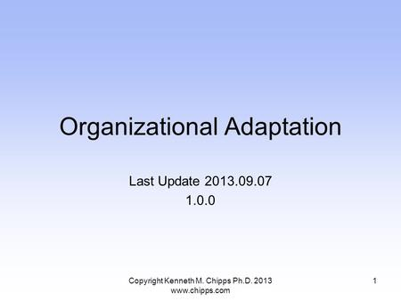 Organizational Adaptation Last Update 2013.09.07 1.0.0 Copyright Kenneth M. Chipps Ph.D. 2013 www.chipps.com 1.