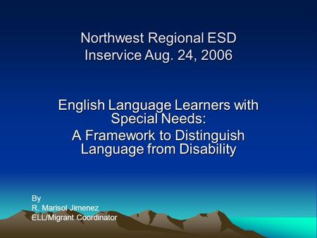 Northwest Regional ESD Inservice Aug. 24, 2006 English Language Learners with Special Needs: A Framework to Distinguish Language from Disability By R.