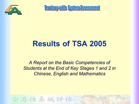 Results of TSA 2005 A Report on the Basic Competencies of Students at the End of Key Stages 1 and 2 in Chinese, English and Mathematics.