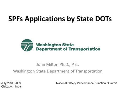 SPFs Applications by State DOTs John Milton Ph.D., P.E., Washington State Department of Transportation National Safety Performance Function Summit July.