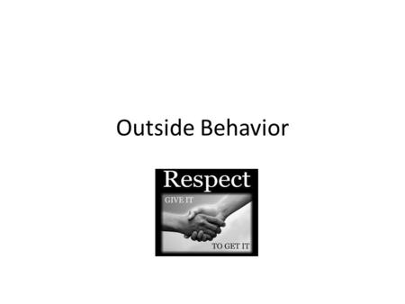 Outside Behavior. Be Respectful Play fair – so that others will want to play with you again.