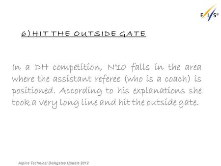 6)HIT THE OUTSIDE GATE In a DH competition, N°10 falls in the area where the assistant referee (who is a coach) is positioned. According to his explanations.