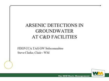 ARSENIC DETECTIONS IN GROUNDWATER AT C&D FACILITIES FDEP CCA TAG GW Subcommittee Steve Clarke, Chair - WM.