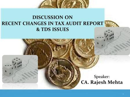 DISCUSSION ON RECENT CHANGES IN TAX AUDIT REPORT & TDS ISSUES Speaker: CA. Rajesh Mehta 1.
