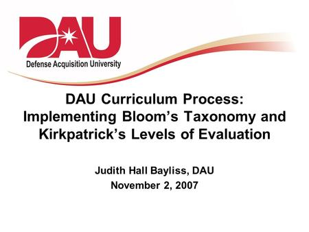 DAU Curriculum Process: Implementing Bloom's Taxonomy and Kirkpatrick's Levels of Evaluation Judith Hall Bayliss, DAU November 2, 2007.