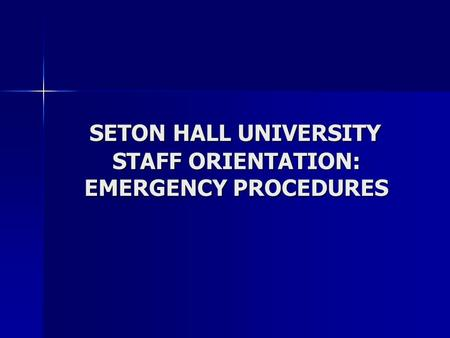 SETON HALL UNIVERSITY STAFF ORIENTATION: EMERGENCY PROCEDURES SETON HALL UNIVERSITY STAFF ORIENTATION: EMERGENCY PROCEDURES.