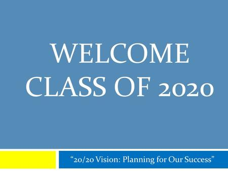 "WELCOME CLASS OF 2020 ""20/20 Vision: Planning for Our Success"""