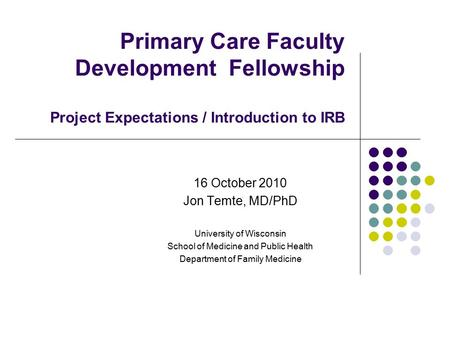 Primary Care Faculty Development Fellowship Project Expectations / Introduction to IRB 16 October 2010 Jon Temte, MD/PhD University of Wisconsin School.