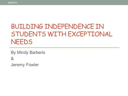 BUILDING INDEPENDENCE IN STUDENTS WITH EXCEPTIONAL NEEDS By Mindy Barberis & Jeremy Fowler 4/29/2015.