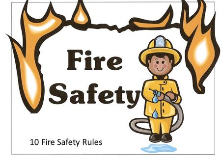 10 Fire Safety Rules. If you see matches or a lighter where you can reach them, don't touch them. 1 1 Don't play with matches and lighters. Go tell a.