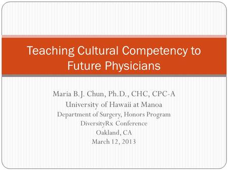 Maria B.J. Chun, Ph.D., CHC, CPC-A University of Hawaii at Manoa Department of Surgery, Honors Program DiversityRx Conference Oakland, CA March 12, 2013.