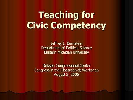Teaching for Civic Competency Jeffrey L. Bernstein Department of Political Science Eastern Michigan University Dirksen Congressional Center Congress in.
