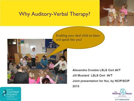 Why Auditory-Verbal Therapy? Enabling your deaf child to listen and speak like you! Alexandra Crosbie LSLS Cert AVT Jill Mustard LSLS Cert AVT Joint presentation.