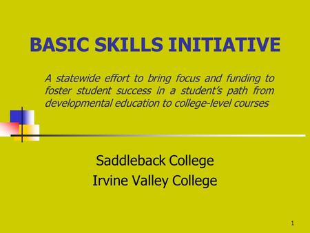 1 BASIC SKILLS INITIATIVE A statewide effort to bring focus and funding to foster student success in a student's path from developmental education to college-level.