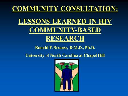 COMMUNITY CONSULTATION: LESSONS LEARNED IN HIV COMMUNITY-BASED RESEARCH Ronald P. Strauss, D.M.D., Ph.D. University of North Carolina at Chapel Hill.