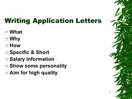 1 Writing Application Letters  What  Why  How  Specific & Short  Salary information  Show some personality  Aim for high quality.