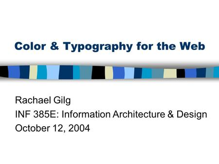 Color & Typography for the Web Rachael Gilg INF 385E: Information Architecture & Design October 12, 2004.