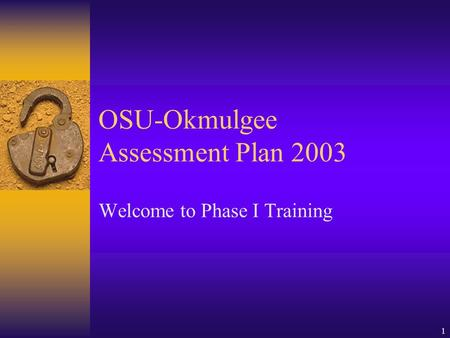 1 OSU-Okmulgee Assessment Plan 2003 Welcome to Phase I Training.