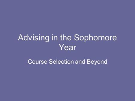 Advising in the Sophomore Year Course Selection and Beyond.