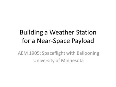 Building a Weather Station for a Near-Space Payload AEM 1905: Spaceflight with Ballooning University of Minnesota.