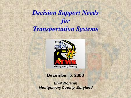 Decision Support Needs for Transportation Systems December 5, 2000 Emil Wolanin Montgomery County, Maryland.