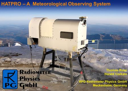 Thomas Rose Harald Czekala RPG Radiometer Physics GmbH Meckenheim, Germany HATPRO – A Meteorological Observing System.