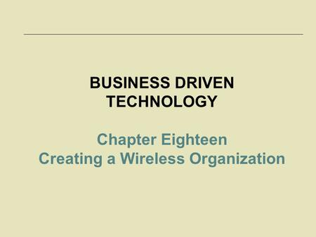 BUSINESS DRIVEN TECHNOLOGY Chapter Eighteen Creating a Wireless Organization.