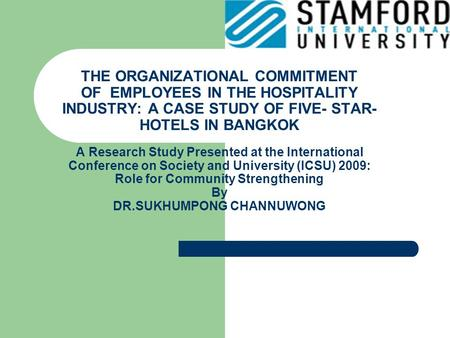 THE ORGANIZATIONAL COMMITMENT OF EMPLOYEES IN THE HOSPITALITY INDUSTRY: A CASE STUDY OF FIVE- STAR- HOTELS IN BANGKOK A Research Study Presented at the.