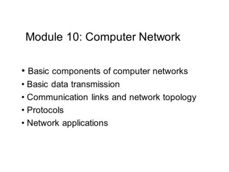 Module 10: Computer Network Basic components of computer networks Basic data transmission Communication links and network topology Protocols Network applications.