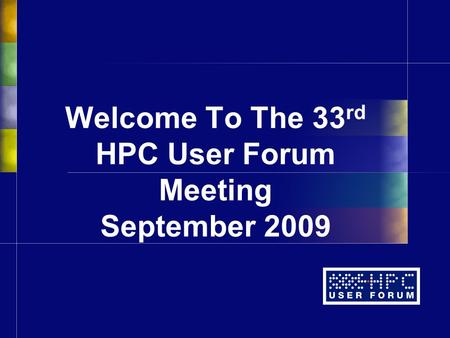 Welcome To The 33 rd HPC User Forum Meeting September 2009.