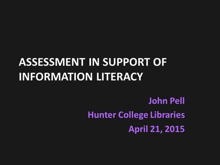 ASSESSMENT IN SUPPORT OF INFORMATION LITERACY John Pell Hunter College Libraries April 21, 2015.