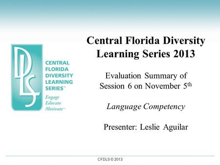 CFDLS © 2013 Central Florida Diversity Learning Series 2013 Evaluation Summary of Session 6 on November 5 th Language Competency Presenter: Leslie Aguilar.