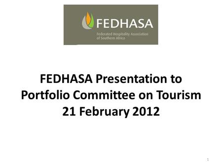 FEDHASA Presentation to Portfolio Committee on Tourism 21 February 2012 1.