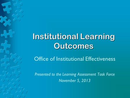 Institutional Learning Outcomes Office of Institutional Effectiveness Presented to the Learning Assessment Task Force November 5, 2013.
