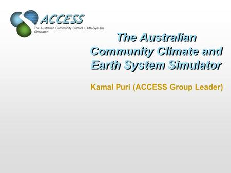 The Australian Community Climate Earth-System Simulator The Australian Community Climate and Earth System Simulator Kamal Puri (ACCESS Group Leader)