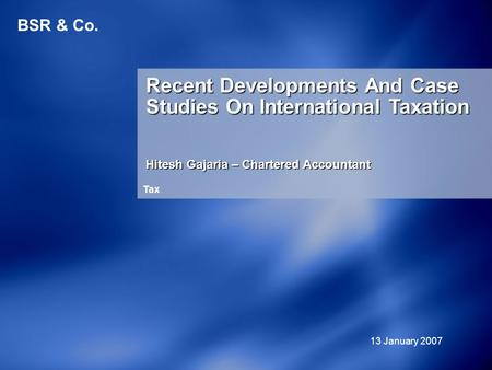 BSR & Co. Recent Developments And Case Studies On International Taxation Hitesh Gajaria – Chartered Accountant 13 January 2007 Tax.