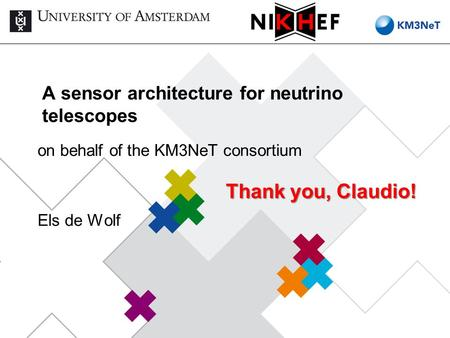 A sensor architecture for neutrino telescopes on behalf of the KM3NeT consortium Els de Wolf Thank you, Claudio!