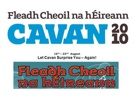 16 th – 22 nd August Let Cavan Surprise You – Again!