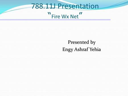 "788.11J Presentation "" Fire Wx Net "" Presented by Engy Ashraf Yehia."