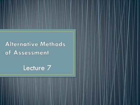 Lecture 7.  The Questions: What is the role of alternative assessment in language learning? What are the Reasons.