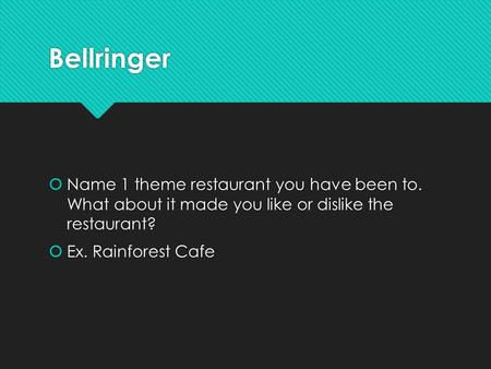 Bellringer  Name 1 theme restaurant you have been to. What about it made you like or dislike the restaurant?  Ex. Rainforest Cafe  Name 1 theme restaurant.
