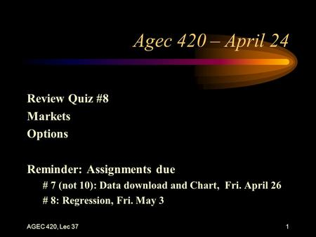 AGEC 420, Lec 371 Agec 420 – April 24 Review Quiz #8 Markets Options Reminder: Assignments due # 7 (not 10): Data download and Chart, Fri. April 26 # 8:
