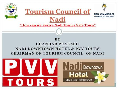 "BY CHANDAR PRAKASH NADI DOWNTOWN HOTEL & PVV TOURS CHAIRMAN OF TOURISM COUNCIL OF NADI Tourism Council of Nadi ""How can we revive Nadi Town a Safe Town"""