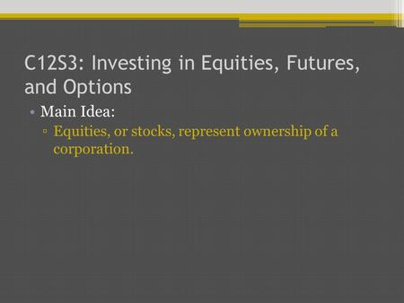 C12S3: Investing in Equities, Futures, and Options Main Idea: ▫Equities, or stocks, represent ownership of a corporation.
