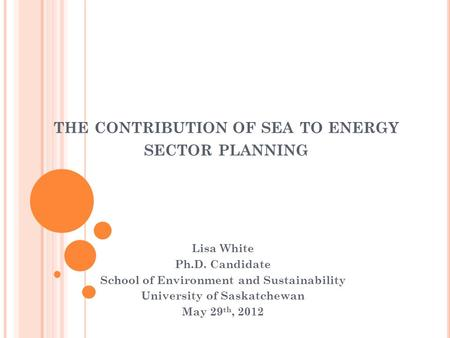 THE CONTRIBUTION OF SEA TO ENERGY SECTOR PLANNING Lisa White Ph.D. Candidate School of Environment and Sustainability University of Saskatchewan May 29.