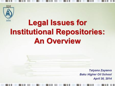 Legal Issues for Institutional Repositories: An Overview Tatyana Zayseva Baku Higher Oil School April 30, 2014.