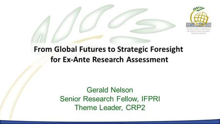 From Global Futures to Strategic Foresight for Ex-Ante Research Assessment Gerald Nelson Senior Research Fellow, IFPRI Theme Leader, CRP2.