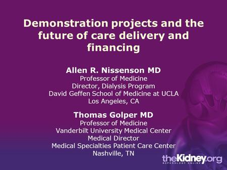 Demonstration projects and the future of care delivery and financing Allen R. Nissenson MD Professor of Medicine Director, Dialysis Program David Geffen.